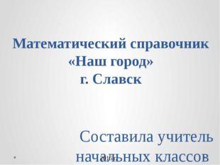 Математический справочник «Наш город» г. Славск Составила учитель начальных к