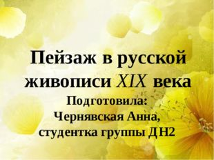 Пейзаж в русской живописи XIX века Подготовила: Чернявская Анна, студентка гр