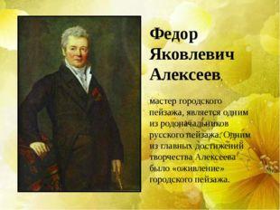 Федор Яковлевич Алексеев, мастер городского пейзажа, является одним из родона