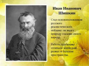 Иван Иванович Шишкин Стал основоположником русского реалистического пейзажа: