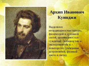 Архип Иванович Куинджи Выделялся неординарностью натуры, физической и духовно