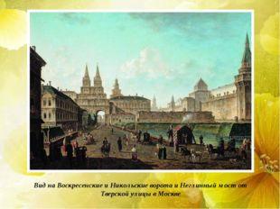 Вид на Воскресенские и Никольские ворота и Неглинный мост от Тверской улицы в