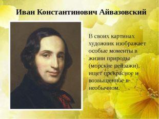 Иван Константинович Айвазовский В своих картинах художник изображает особые м