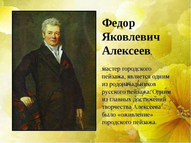 Федор Яковлевич Алексеев, мастер городского пейзажа, является одним из родона...