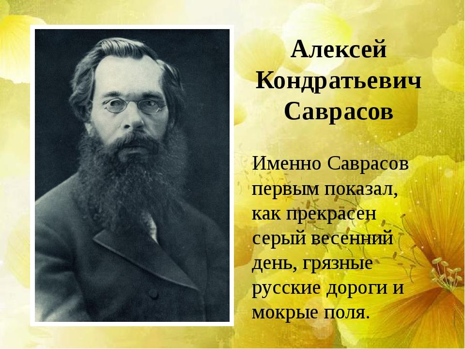 Алексей Кондратьевич Саврасов Именно Саврасов первым показал, как прекрасен с...