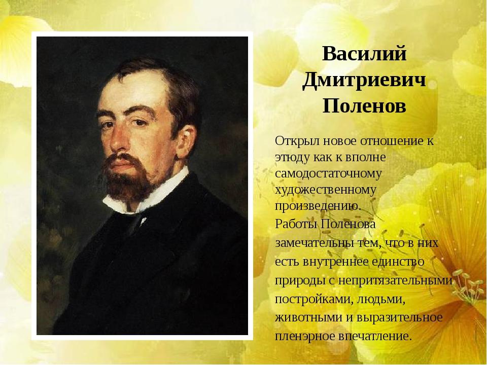 Василий Дмитриевич Поленов Открыл новое отношение к этюду как к вполне самодо...