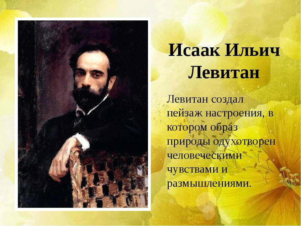 Исаак Ильич Левитан Левитан создал пейзаж настроения, в котором образ природы...