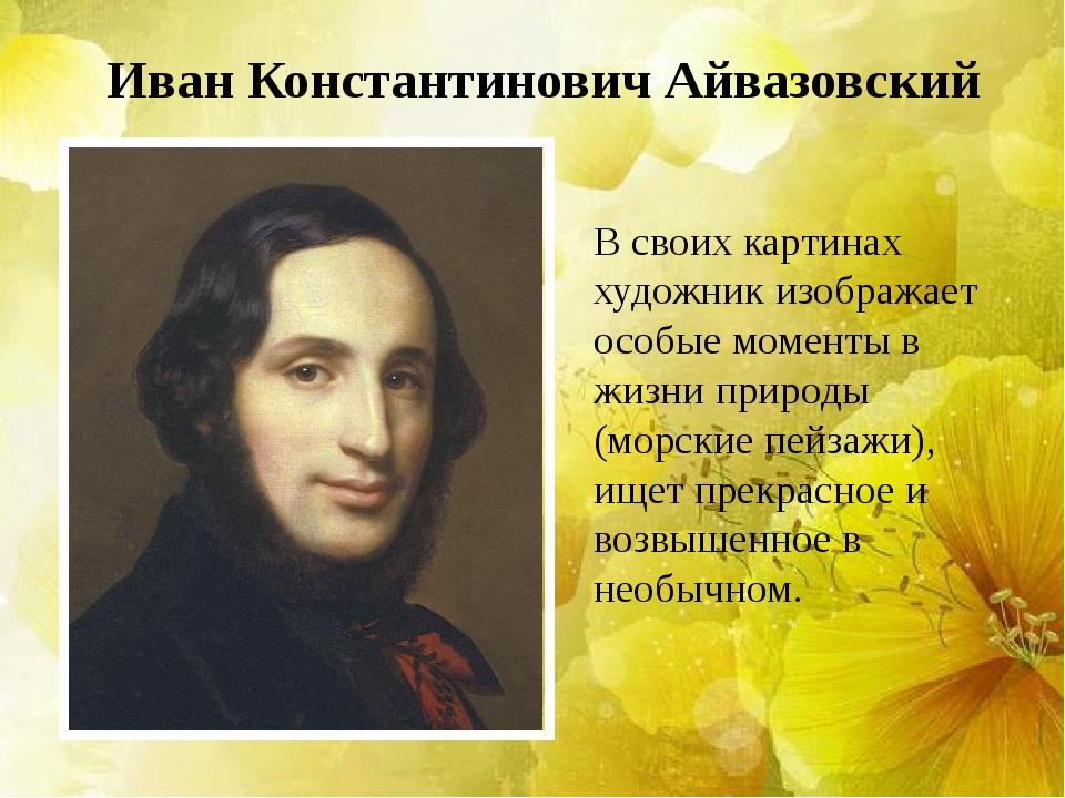 Иван Константинович Айвазовский В своих картинах художник изображает особые м...