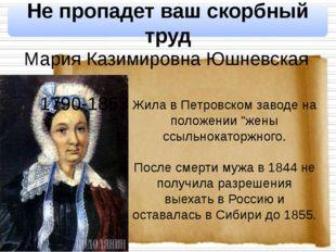 Не пропадет ваш скорбный труд Мария Казимировна Юшневская 1790-1863 Жила в П
