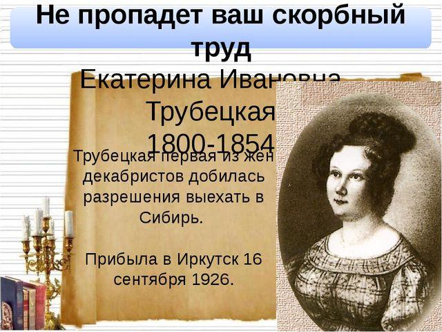 Екатерина Ивановна Трубецкая 1800-1854 Не пропадет ваш скорбный труд Трубецка...