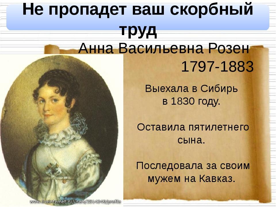 Не пропадет ваш скорбный труд Анна Васильевна Розен 1797-1883 Выехала в Сиби...