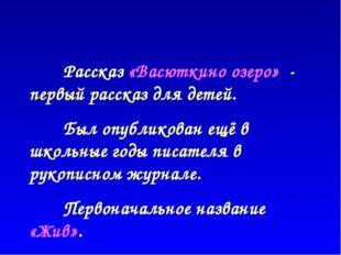 Рассказ «Васюткино озеро» - первый рассказ для детей. Был опубликован ещё в