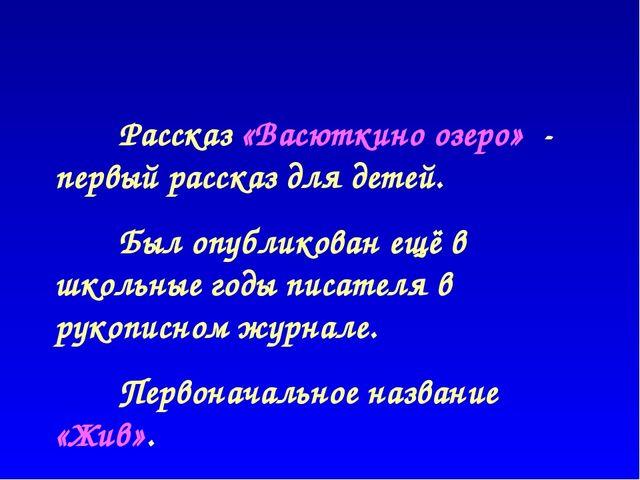 Рассказ «Васюткино озеро» - первый рассказ для детей. Был опубликован ещё в...