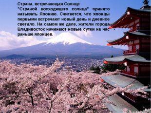 """Страна, встречающая Солнце """"Страной восходящего солнца"""" принято называть Япон"""