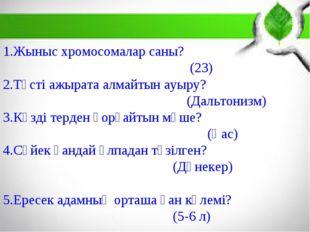 1.Жыныс хромосомалар саны? (23) 2.Түсті ажырата алмайтын ауыру? (Дальтонизм)