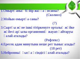 1.Омыртқаның бүйір жаққа қисаюы? (Сколиоз) 2.Мойын омыртқа саны? (7) 3.Сыртқы