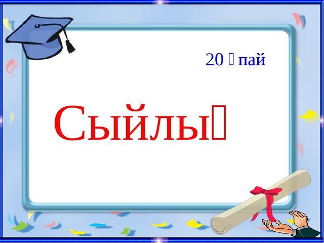 Сыйлық 20 ұпай