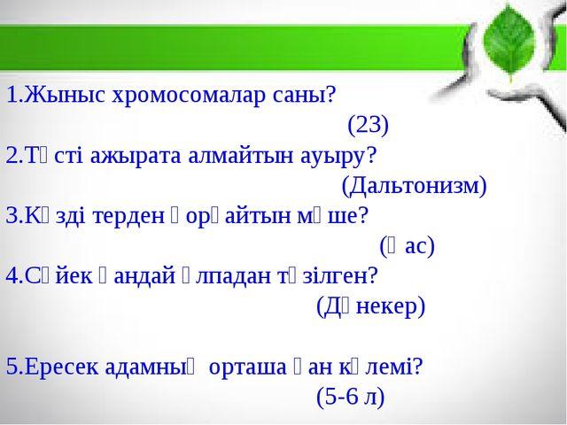 1.Жыныс хромосомалар саны? (23) 2.Түсті ажырата алмайтын ауыру? (Дальтонизм)...