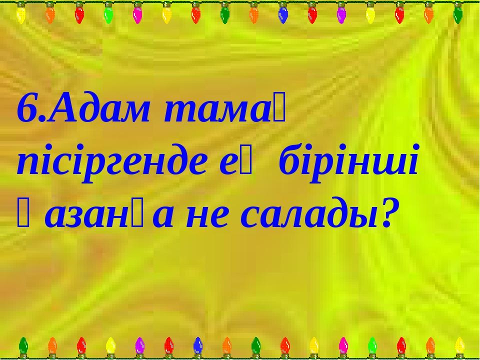 6.Адам тамақ пісіргенде ең бірінші қазанға не салады?