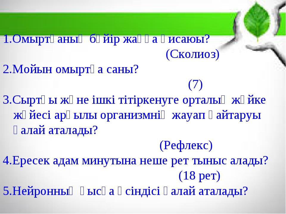 1.Омыртқаның бүйір жаққа қисаюы? (Сколиоз) 2.Мойын омыртқа саны? (7) 3.Сыртқы...