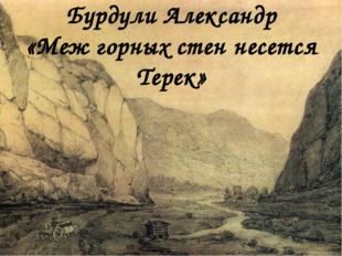 Бурдули Александр «Меж горных стен несется Терек»