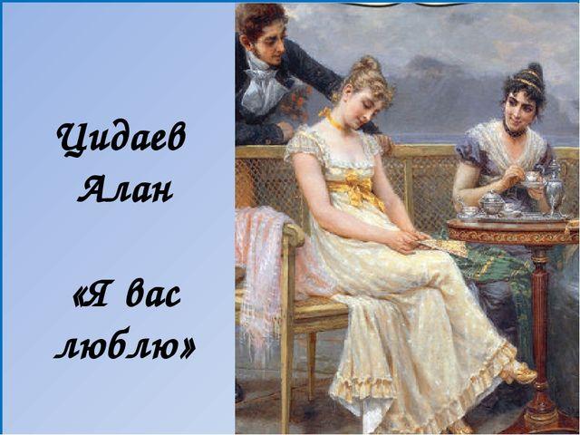 Цидаев Алан «Я вас люблю»