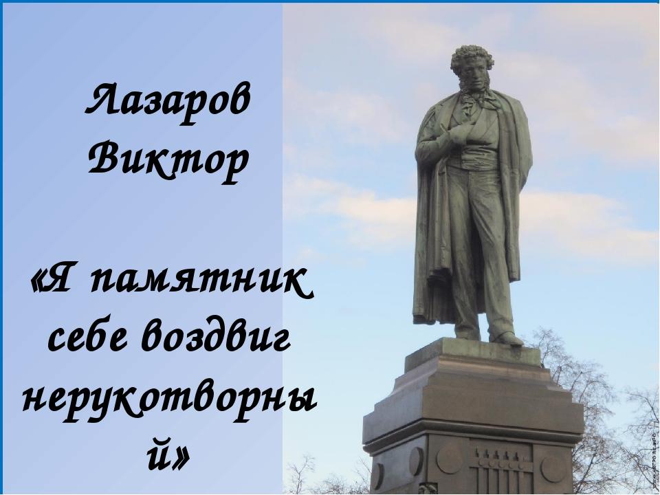 Лазаров Виктор «Я памятник себе воздвиг нерукотворный»