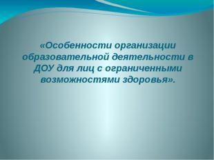 «Особенности организации образовательной деятельности в ДОУ для лиц с огранич