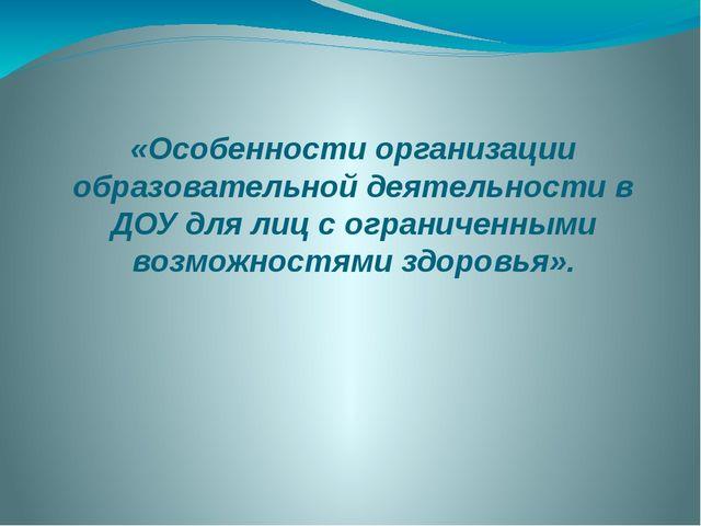 «Особенности организации образовательной деятельности в ДОУ для лиц с огранич...
