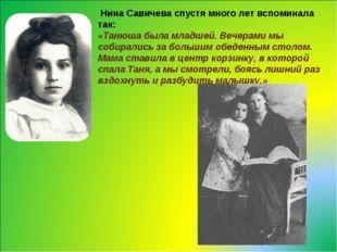 Нина Савичева спустя много лет вспоминала так: «Танюша была младшей. Вечерам