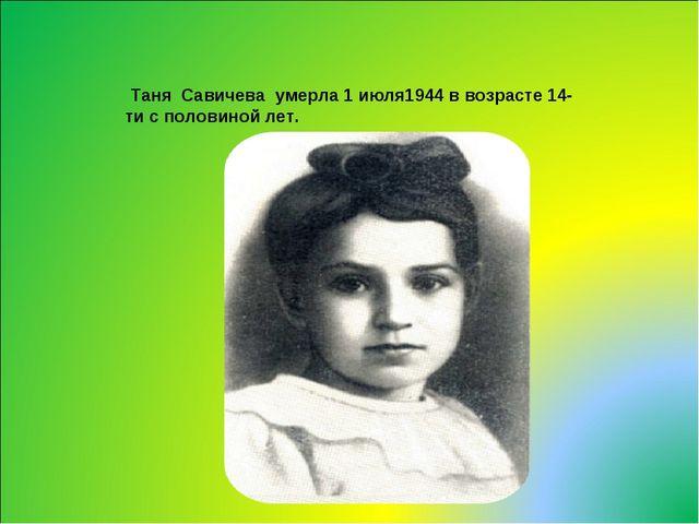 Таня Савичева умерла 1 июля1944 в возрасте 14-ти с половиной лет.