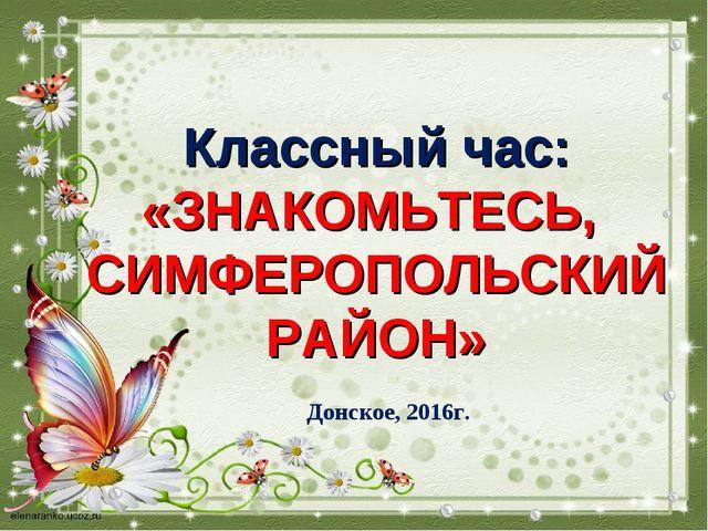 Классный час: «ЗНАКОМЬТЕСЬ, СИМФЕРОПОЛЬСКИЙ РАЙОН» Донское, 2016г.