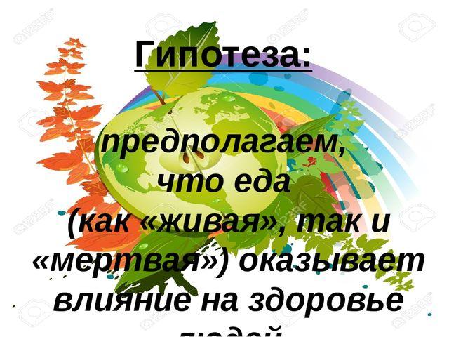 Гипотеза: предполагаем, что еда (как «живая», так и «мертвая») оказывает влия...