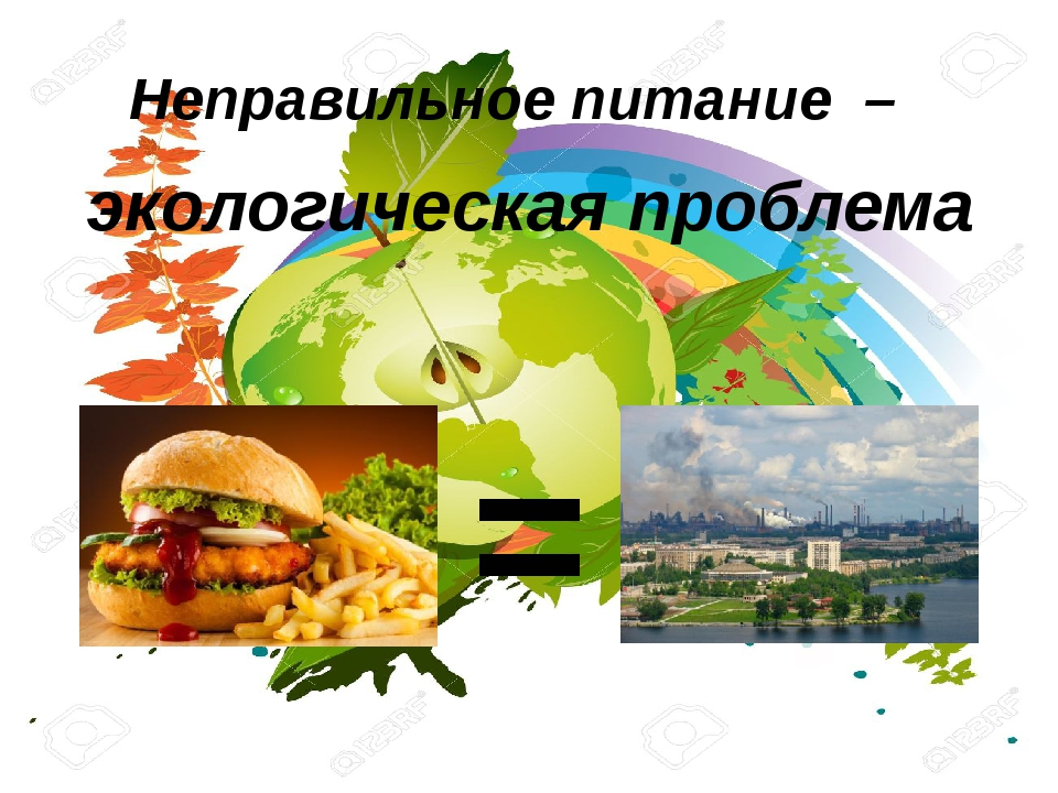 Неправильное питание –  = экологическая проблема