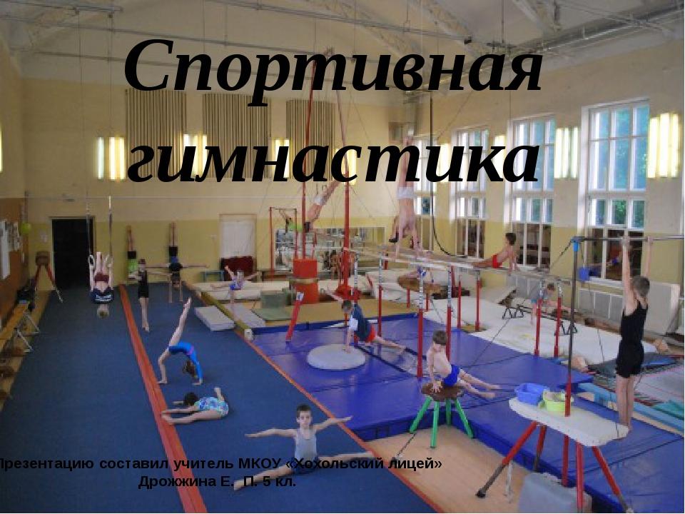 Спортивная гимнастика Презентацию составил учитель МКОУ «Хохольский лицей» Др...