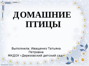 ДОМАШНИЕ ПТИЦЫ Выполнила: Иващенко Татьяна Петровна МКДОУ «Дерезовский детски