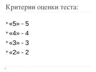 Критерии оценки теста: «5» - 5 «4» - 4 «3» - 3 «2» - 2