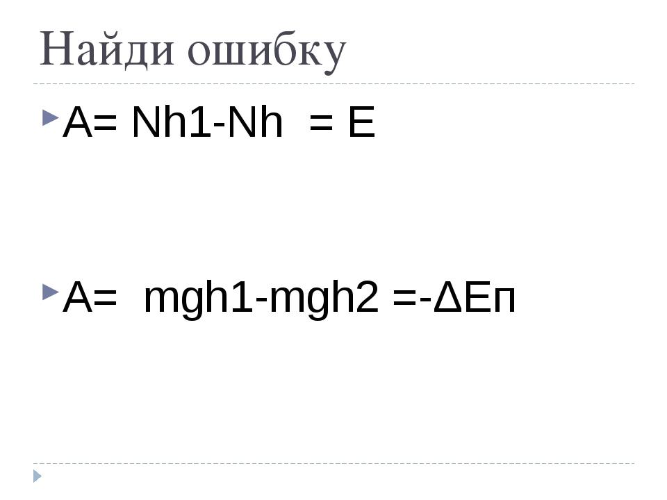 Найди ошибку А= Nh1-Nh = Е А= mgh1-mgh2 =-ΔЕп