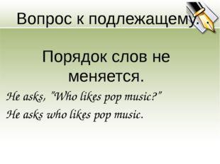 """Вопрос к подлежащему. Порядок слов не меняется. He asks, """"Who likes pop music"""