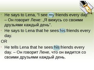 "He says to Lena, ""I see my friends every day."" – Он говорит Лене: ""Я вижусь"