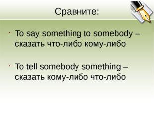 Сравните: To say something to somebody – сказать что-либо кому-либо To tell s