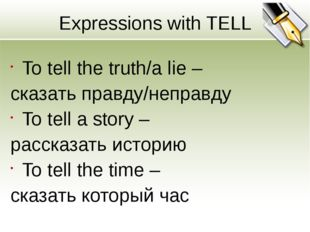 Expressions with TELL To tell the truth/a lie – сказать правду/неправду To te