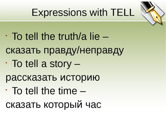Expressions with TELL To tell the truth/a lie – сказать правду/неправду To te...