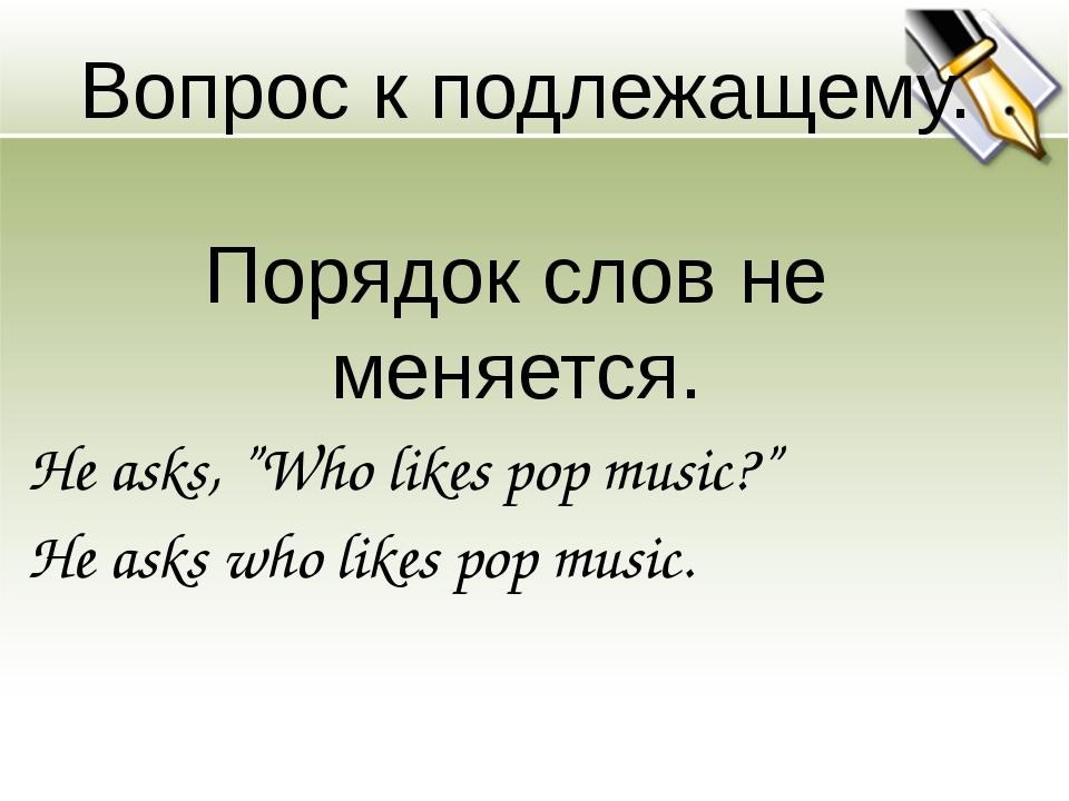 """Вопрос к подлежащему. Порядок слов не меняется. He asks, """"Who likes pop music..."""