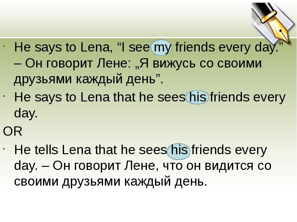 "He says to Lena, ""I see my friends every day."" – Он говорит Лене: ""Я вижусь..."