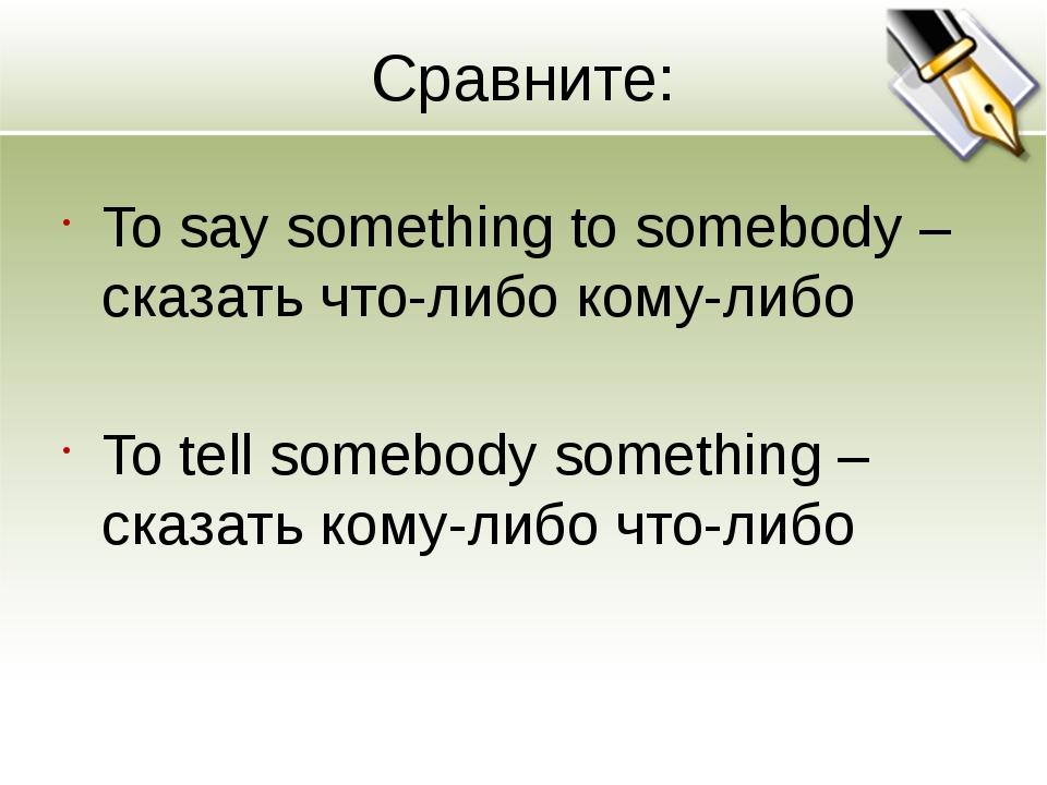 Сравните: To say something to somebody – сказать что-либо кому-либо To tell s...