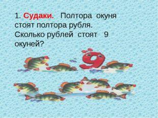 1. Судаки. Полтора окуня стоят полтора рубля. Сколько рублей стоят 9 окуней?