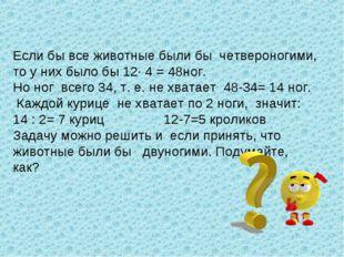 Если бы все животные были бы четвероногими, то у них было бы 12· 4 = 48ног. Н