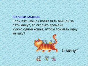 8.Кошки-мышки. Если пять кошек ловят пять мышей за пять минут, то сколько вре