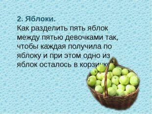 2. Яблоки. Как разделить пять яблок между пятью девочками так, чтобы каждая п